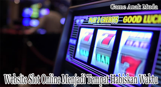 Website Slot Online Terpercaya Menjadi Tempat Menghabiskan Waktu