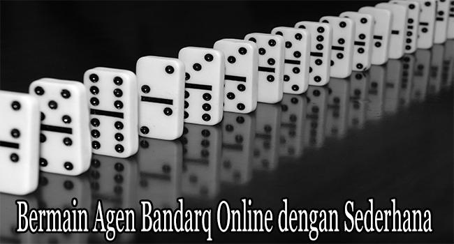 Bermain Agen Bandarq Online dengan Sederhana